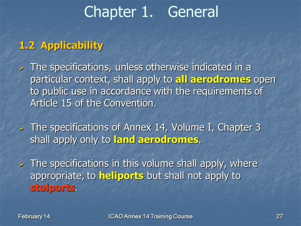 February 14ICAO Annex 14 Training Course27 Chapter 1. General 1.2 Applicability The specifications, unless otherwise indicated in a particular context