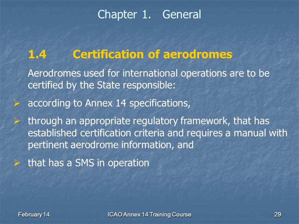 February 14ICAO Annex 14 Training Course29 Chapter 1. General 1.4Certification of aerodromes Aerodromes used for international operations are to be ce