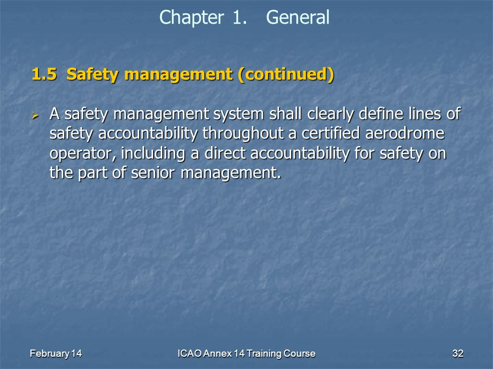 February 14ICAO Annex 14 Training Course32 Chapter 1. General 1.5 Safety management (continued) A safety management system shall clearly define lines