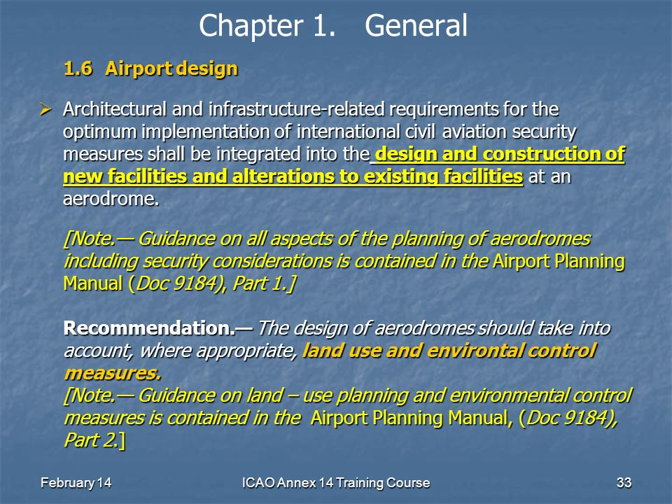 February 14ICAO Annex 14 Training Course33 Chapter 1. General 1.6Airport design Architectural and infrastructure-related requirements for the optimum
