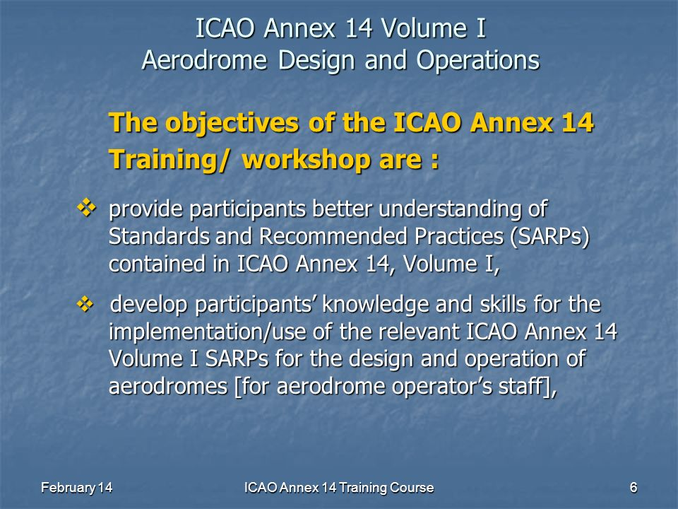 February 14ICAO Annex 14 Training Course6 ICAO Annex 14 Volume I Aerodrome Design and Operations The objectives of the ICAO Annex 14 Training/ worksho