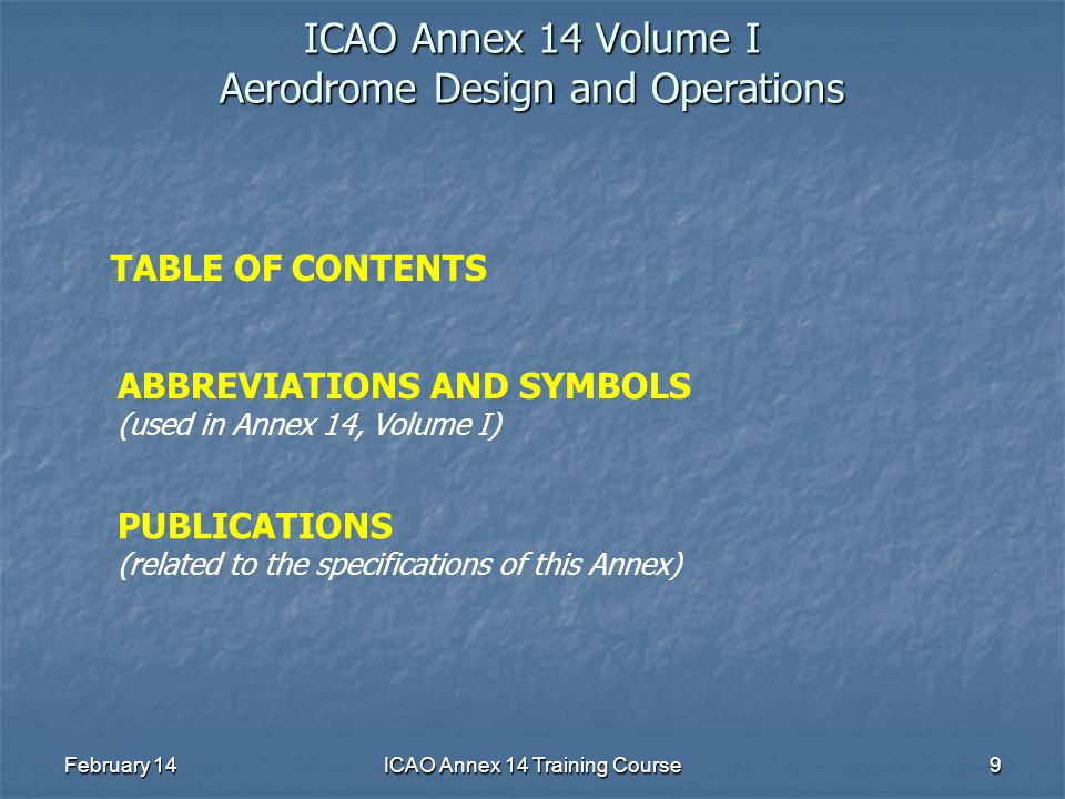 February 14ICAO Annex 14 Training Course9 ICAO Annex 14 Volume I Aerodrome Design and Operations TABLE OF CONTENTS ABBREVIATIONS AND SYMBOLS (used in