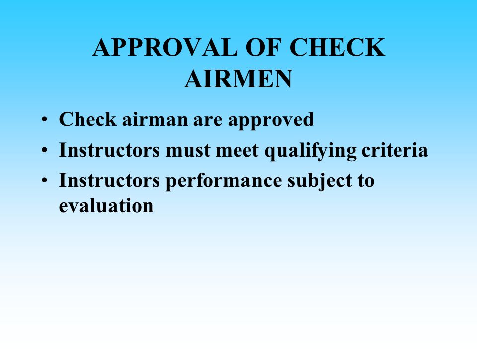 CHECK AIRMAN REQUIREMENTS Certificate and ratings to act as PIC on type Class I medical certificate Completed operators approved flight instructor and check airman qualification program Fully qualified to serve as PIC and line current Achieve and maintain favourable record Demonstrate to an inspector the ability to conduct checks