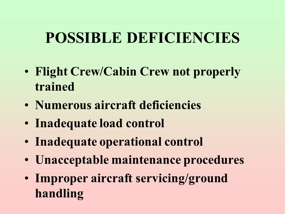 POSSIBLE DEFICIENCIES Flight Crew/Cabin Crew not properly trained Numerous aircraft deficiencies Inadequate load control Inadequate operational contro