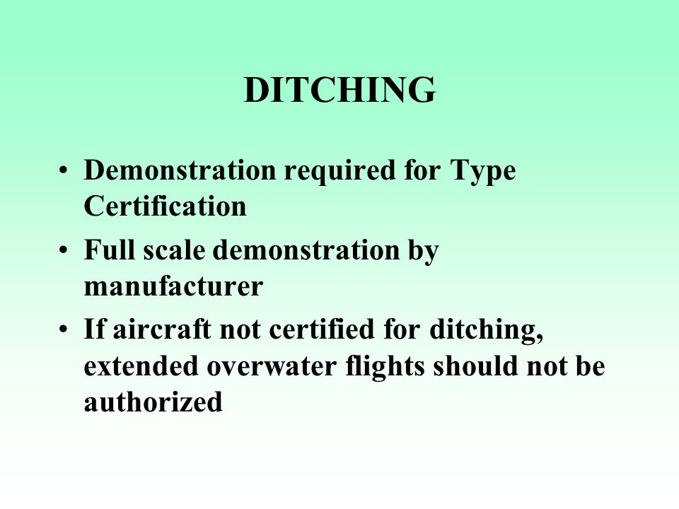 DITCHING Demonstration required for Type Certification Full scale demonstration by manufacturer If aircraft not certified for ditching, extended overw