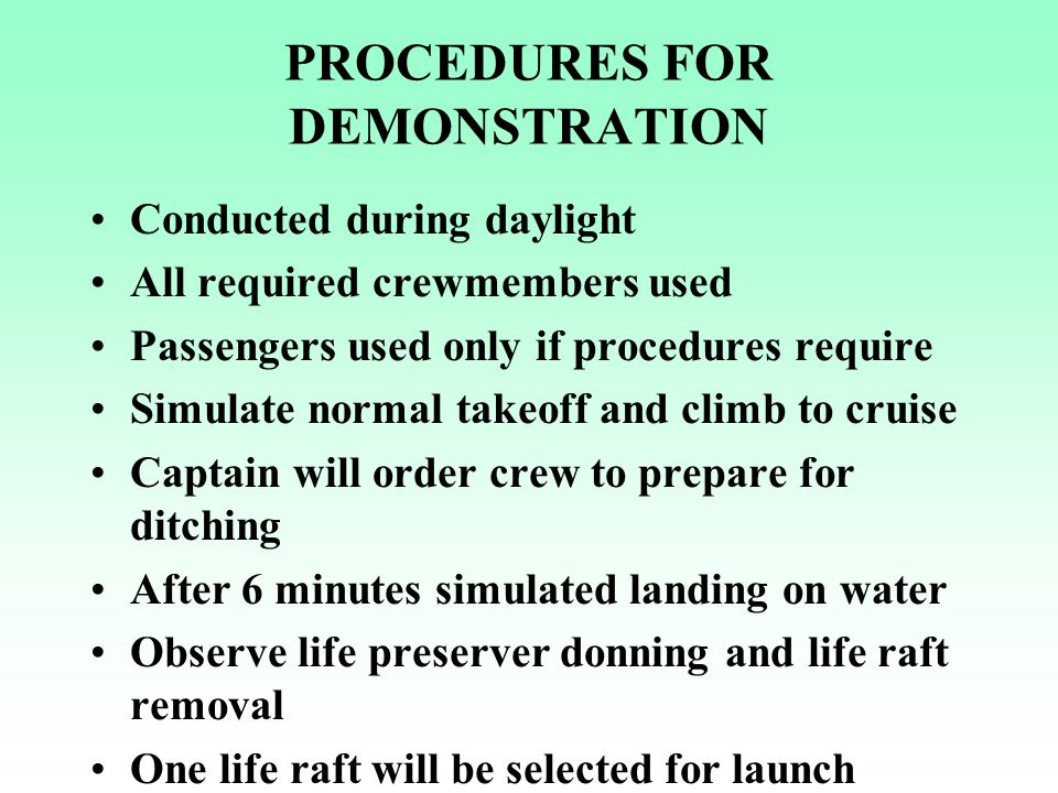 EVALUATION OF DEMONSTRATION Adequate equipment properly stowed Slides, life jackets, rafts inflate as required Crew use of correct procedures - training Timely evacuation of aircraft Time start to exit opening, life raft launched/inflated and when all rafts are boarded