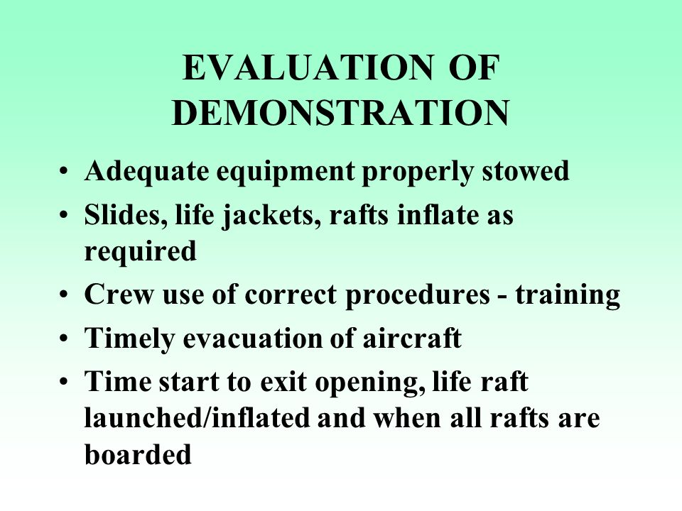 EVALUATION OF DEMONSTRATION Adequate equipment properly stowed Slides, life jackets, rafts inflate as required Crew use of correct procedures - traini