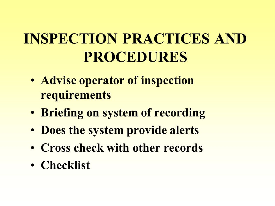 INSPECTION PRACTICES AND PROCEDURES Advise operator of inspection requirements Briefing on system of recording Does the system provide alerts Cross ch