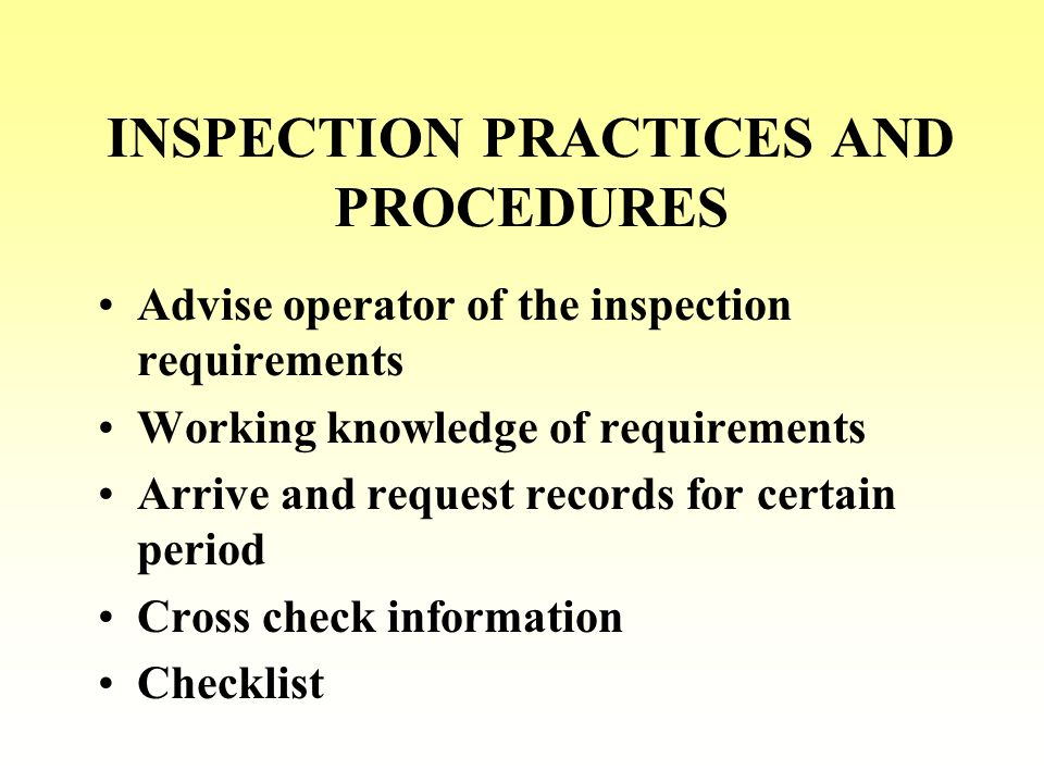 INSPECTION PRACTICES AND PROCEDURES Advise operator of the inspection requirements Working knowledge of requirements Arrive and request records for certain period Cross check information Checklist