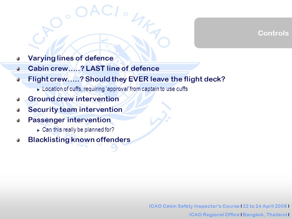 ICAO Cabin Safety Inspectors Course l 22 to 24 April 2008 l ICAO Regional Office l Bangkok, Thailand l Controls Varying lines of defence Cabin crew…...