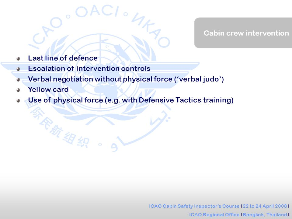ICAO Cabin Safety Inspectors Course l 22 to 24 April 2008 l ICAO Regional Office l Bangkok, Thailand l Cabin crew intervention Last line of defence Escalation of intervention controls Verbal negotiation without physical force (verbal judo) Yellow card Use of physical force (e.g.