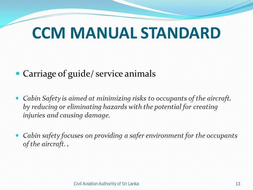 Civil Aviation Authority of Sri Lanka13 CCM MANUAL STANDARD Carriage of guide/ service animals Cabin Safety is aimed at minimizing risks to occupants