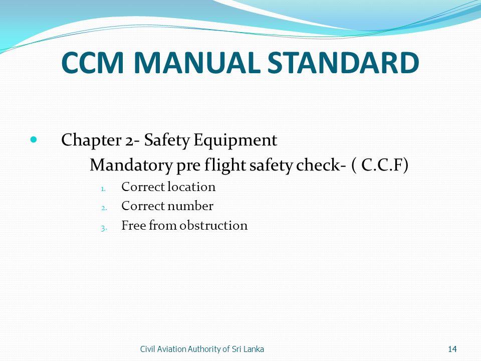 Civil Aviation Authority of Sri Lanka14 CCM MANUAL STANDARD Chapter 2- Safety Equipment Mandatory pre flight safety check- ( C.C.F) 1. Correct locatio