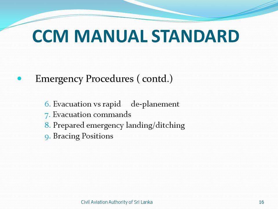 Civil Aviation Authority of Sri Lanka16 CCM MANUAL STANDARD Emergency Procedures ( contd.) 6. Evacuation vs rapid de-planement 7. Evacuation commands