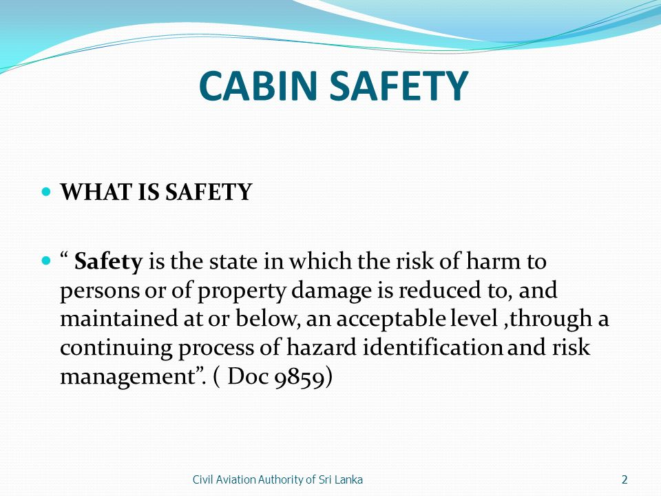 Civil Aviation Authority of Sri Lanka2 CABIN SAFETY WHAT IS SAFETY Safety is the state in which the risk of harm to persons or of property damage is r