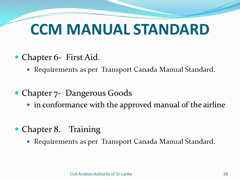 Civil Aviation Authority of Sri Lanka20 CCM MANUAL STANDARD Chapter 6- First Aid. Requirements as per Transport Canada Manual Standard. Chapter 7- Dan