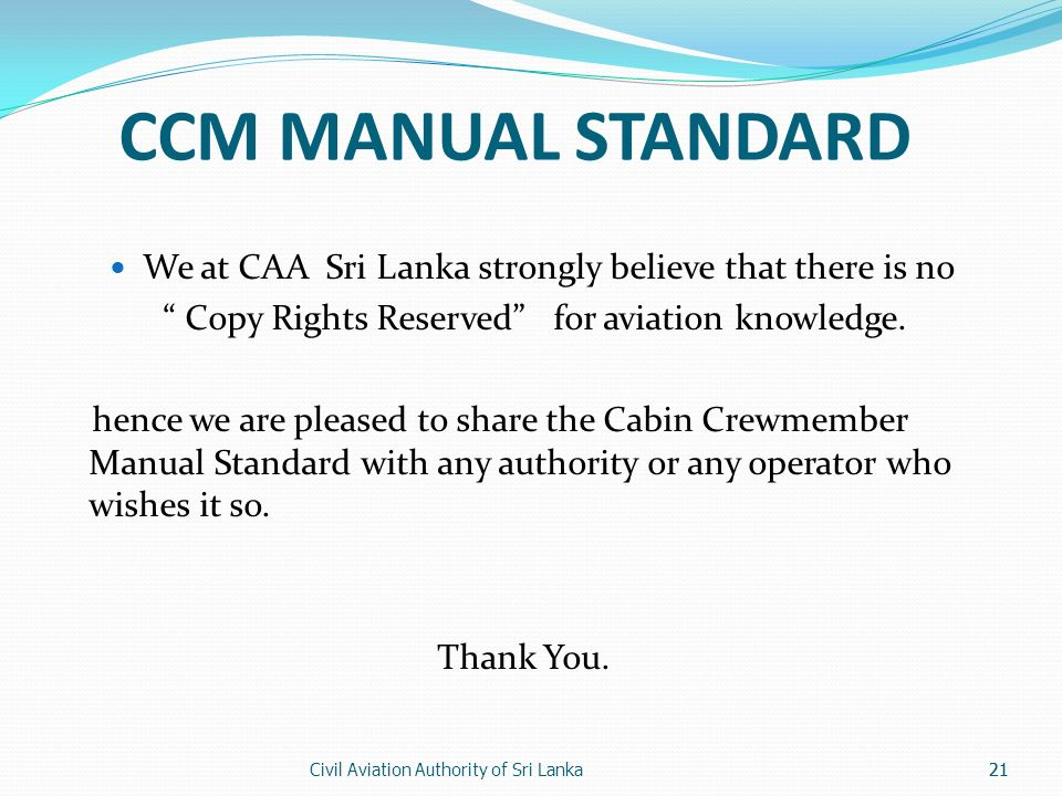 Civil Aviation Authority of Sri Lanka21 CCM MANUAL STANDARD We at CAA Sri Lanka strongly believe that there is no Copy Rights Reserved for aviation knowledge.