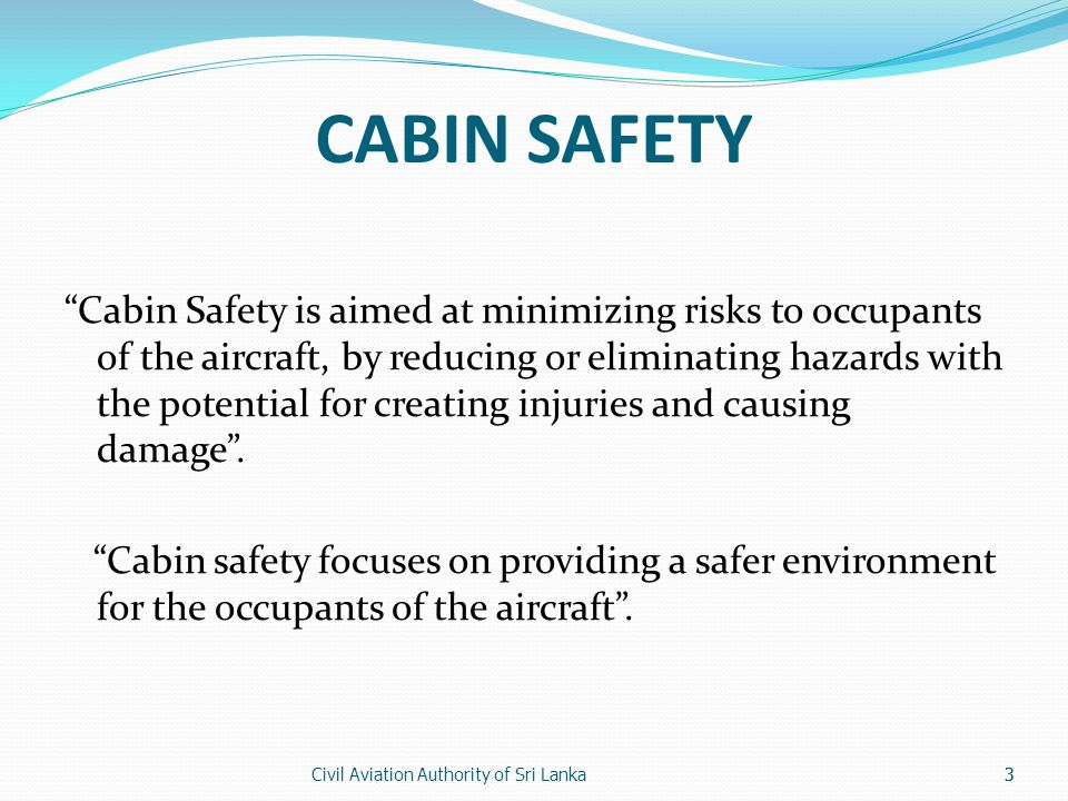 Civil Aviation Authority of Sri Lanka3 CABIN SAFETY Cabin Safety is aimed at minimizing risks to occupants of the aircraft, by reducing or eliminating hazards with the potential for creating injuries and causing damage.