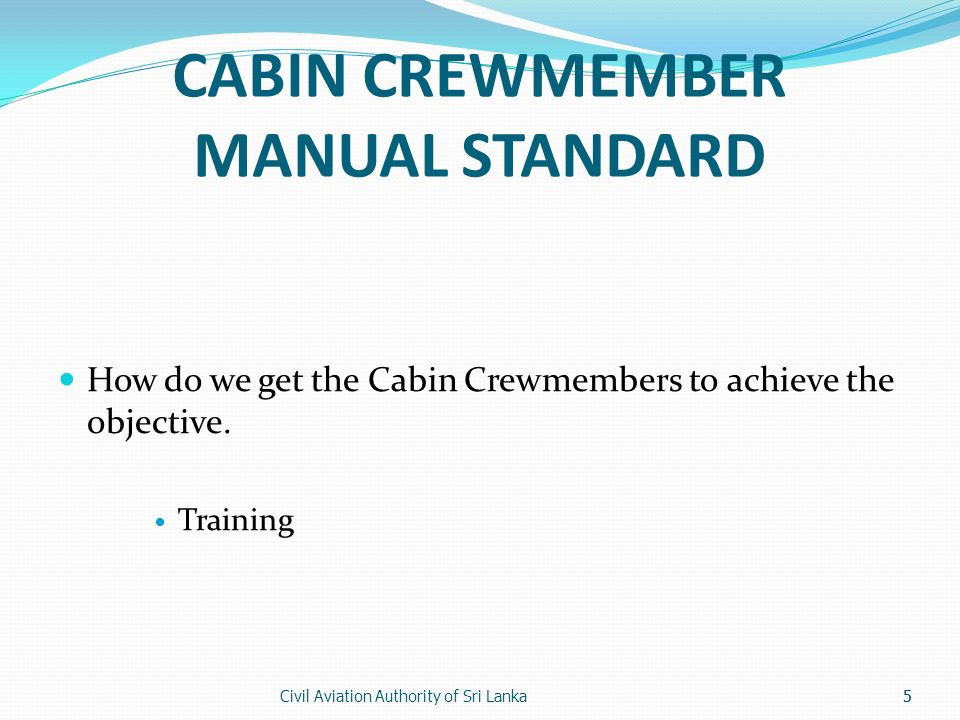 Civil Aviation Authority of Sri Lanka5 CABIN CREWMEMBER MANUAL STANDARD How do we get the Cabin Crewmembers to achieve the objective. Training 5