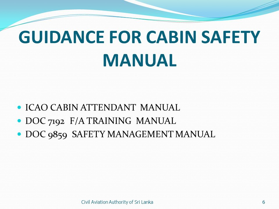 Civil Aviation Authority of Sri Lanka6 GUIDANCE FOR CABIN SAFETY MANUAL ICAO CABIN ATTENDANT MANUAL DOC 7192 F/A TRAINING MANUAL DOC 9859 SAFETY MANAG
