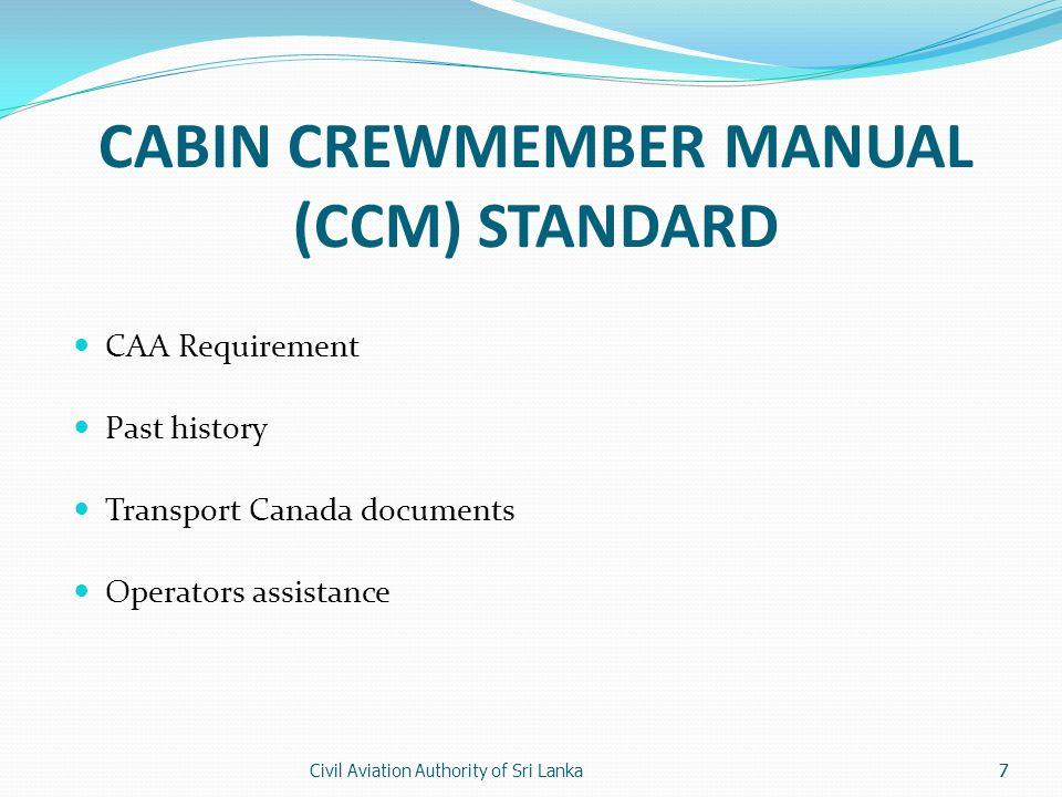 Civil Aviation Authority of Sri Lanka7 CABIN CREWMEMBER MANUAL (CCM) STANDARD CAA Requirement Past history Transport Canada documents Operators assist