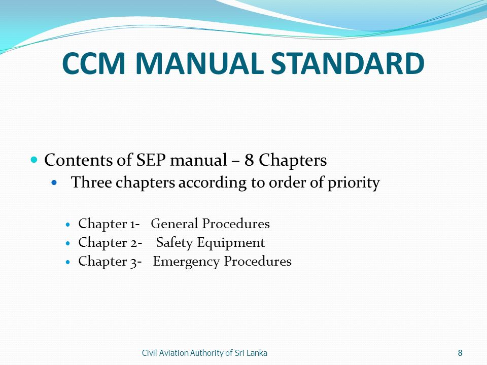 Civil Aviation Authority of Sri Lanka8 CCM MANUAL STANDARD Contents of SEP manual – 8 Chapters Three chapters according to order of priority Chapter 1- General Procedures Chapter 2- Safety Equipment Chapter 3- Emergency Procedures 8