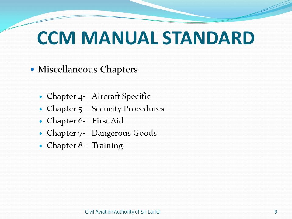 Civil Aviation Authority of Sri Lanka9 CCM MANUAL STANDARD Miscellaneous Chapters Chapter 4- Aircraft Specific Chapter 5- Security Procedures Chapter 6- First Aid Chapter 7- Dangerous Goods Chapter 8- Training 9
