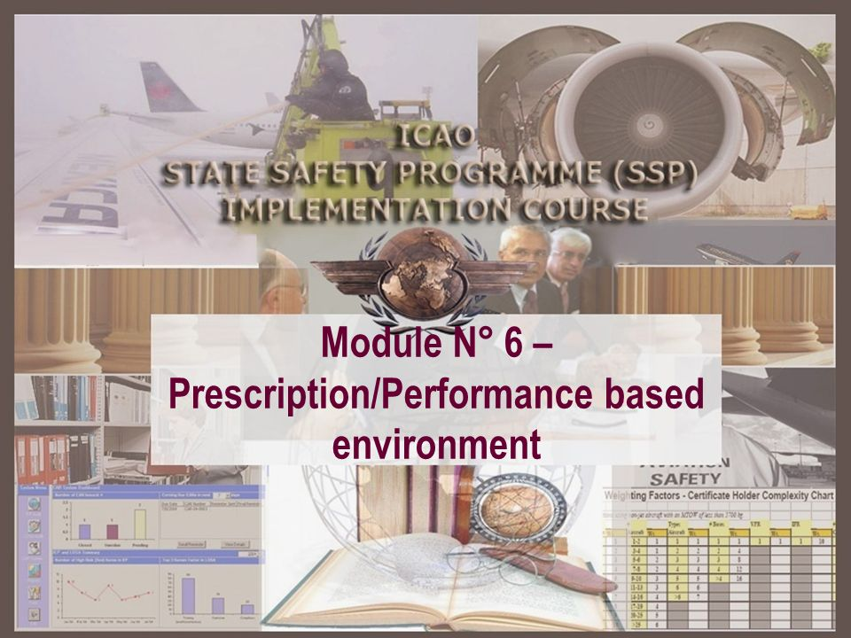 SSP – A structured approach Module 2 Basic safety management concepts Module 2 Basic safety management concepts Module 3 ICAO SARPs related to safety management Module 3 ICAO SARPs related to safety management Module 4 ICAO SSP framework Module 4 ICAO SSP framework Module 5 State ALoS Module 5 State ALoS Module 6 Prescription / Performance based environment Module 6 Prescription / Performance based environment Module 8 SSP familiarization plan Module 8 SSP familiarization plan Module 1 Introduction to the SSP familiarization course Module 7 SSP training programme Module 7 SSP training programme Module 6 Prescription / Performance based environment Module 6 Prescription / Performance based environment