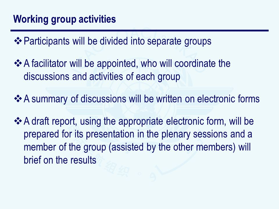 Participants will be divided into separate groups A facilitator will be appointed, who will coordinate the discussions and activities of each group A summary of discussions will be written on electronic forms A draft report, using the appropriate electronic form, will be prepared for its presentation in the plenary sessions and a member of the group (assisted by the other members) will brief on the results Working group activities