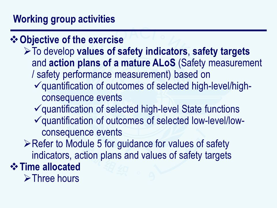 Objective of the exercise To develop values of safety indicators, safety targets and action plans of a mature ALoS (Safety measurement / safety performance measurement) based on quantification of outcomes of selected high-level/high- consequence events quantification of selected high-level State functions quantification of outcomes of selected low-level/low- consequence events Refer to Module 5 for guidance for values of safety indicators, action plans and values of safety targets Time allocated Three hours Working group activities