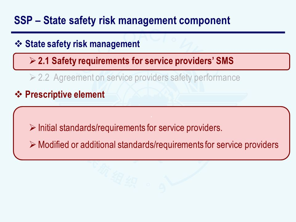 State safety risk management 2.1 Safety requirements for service providers SMS 2.2 Agreement on service providers safety performance Performance-based element Agreement with the service provider on SMS short, medium and long-terms objectives of safety performance.