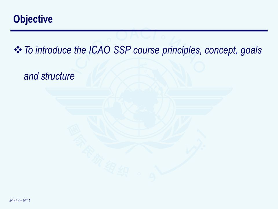 Module N° 1 To introduce the ICAO SSP course principles, concept, goals and structure Objective