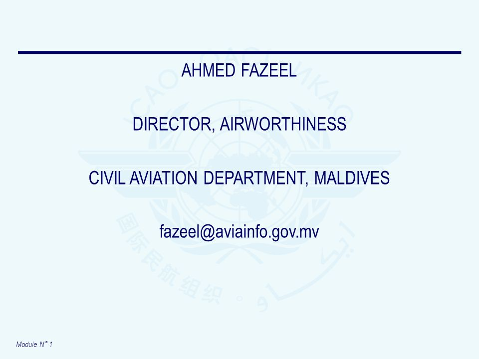 Module N° 1 AHMED FAZEEL DIRECTOR, AIRWORTHINESS CIVIL AVIATION DEPARTMENT, MALDIVES fazeel@aviainfo.gov.mv