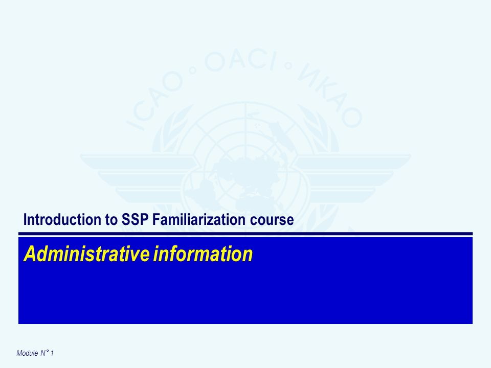 Module N° 1 Administrative information Introduction to SSP Familiarization course