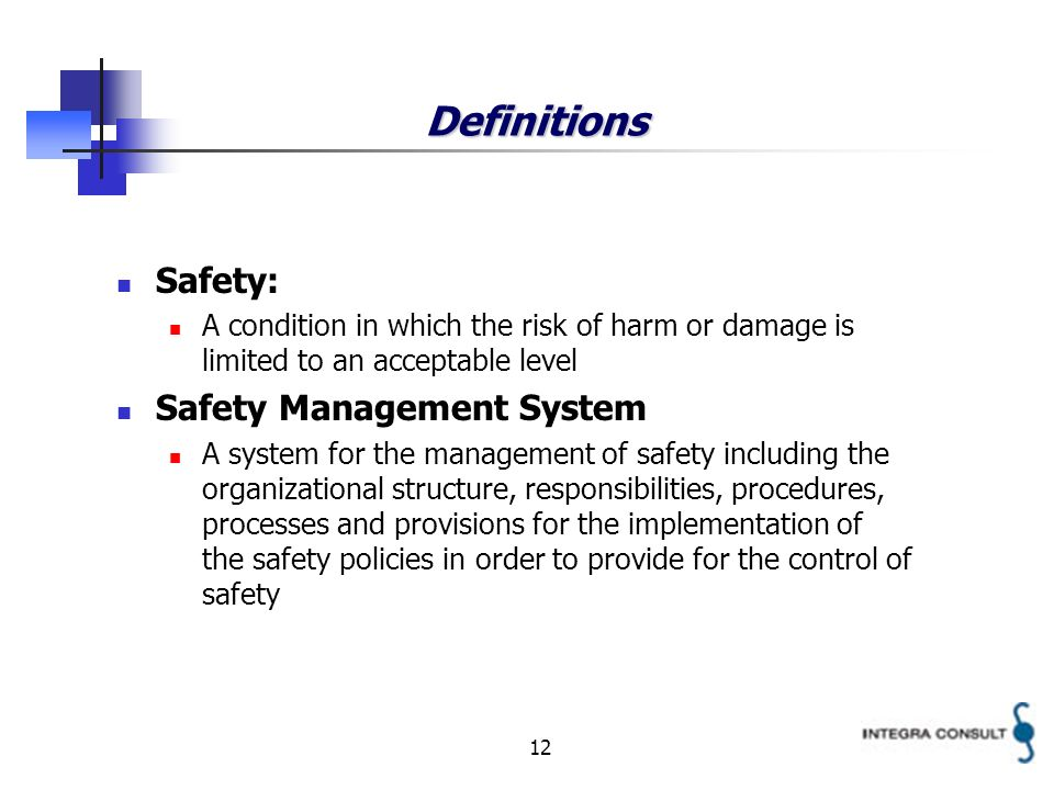 12 Definitions Safety: A condition in which the risk of harm or damage is limited to an acceptable level Safety Management System A system for the management of safety including the organizational structure, responsibilities, procedures, processes and provisions for the implementation of the safety policies in order to provide for the control of safety