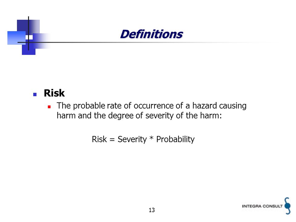 13 Definitions Risk The probable rate of occurrence of a hazard causing harm and the degree of severity of the harm: Risk = Severity * Probability