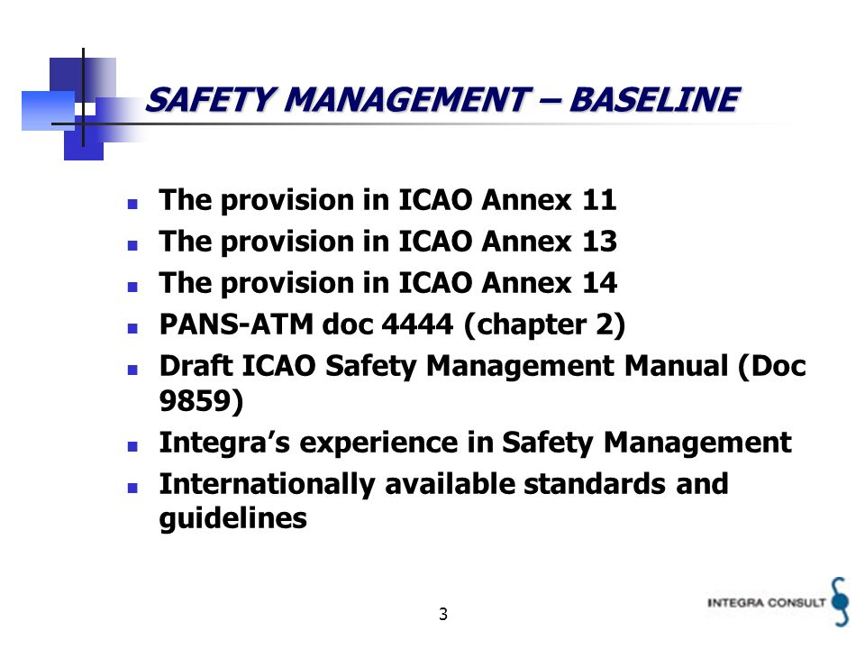 3 SAFETY MANAGEMENT – BASELINE The provision in ICAO Annex 11 The provision in ICAO Annex 13 The provision in ICAO Annex 14 PANS-ATM doc 4444 (chapter 2) Draft ICAO Safety Management Manual (Doc 9859) Integras experience in Safety Management Internationally available standards and guidelines
