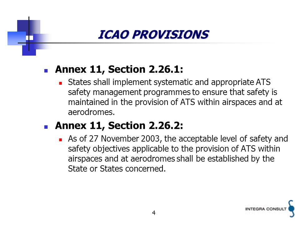 4 ICAO PROVISIONS Annex 11, Section 2.26.1: States shall implement systematic and appropriate ATS safety management programmes to ensure that safety is maintained in the provision of ATS within airspaces and at aerodromes.