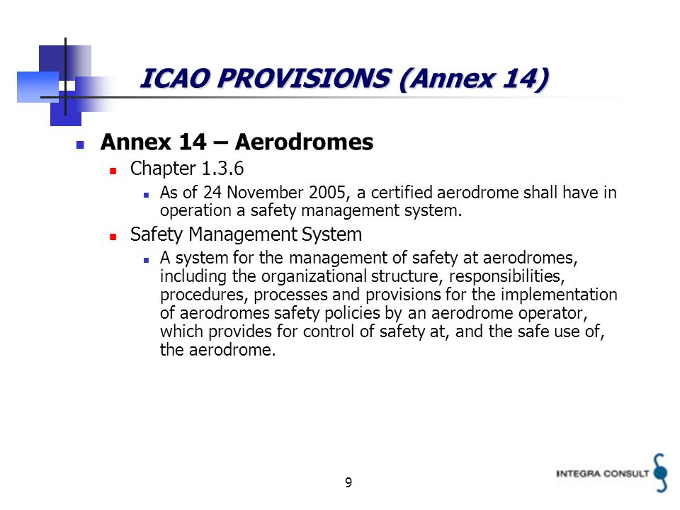 9 ICAO PROVISIONS (Annex 14) Annex 14 – Aerodromes Chapter 1.3.6 As of 24 November 2005, a certified aerodrome shall have in operation a safety management system.