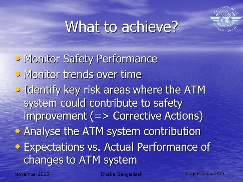 Integra Consult A/S November 2005Dhaka, Bangladesh What to achieve? Monitor Safety Performance Monitor Safety Performance Monitor trends over time Mon