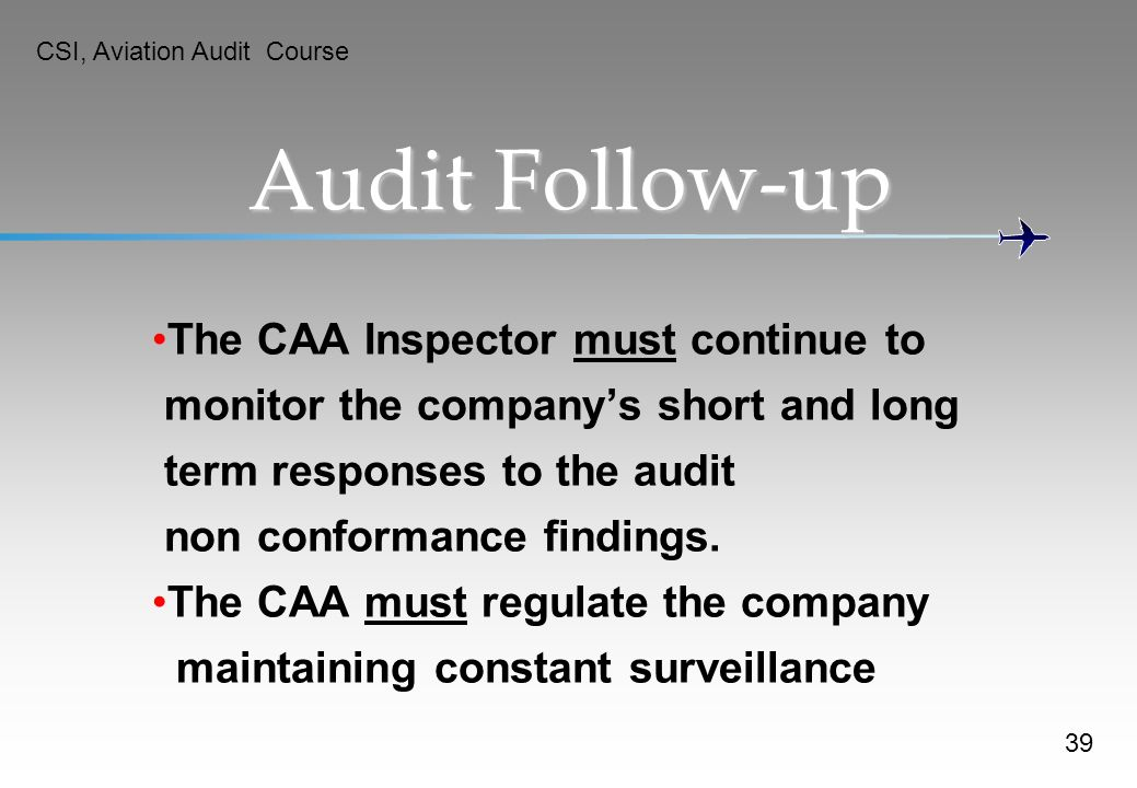 Audit Follow-up The CAA Inspector must continue to monitor the companys short and long term responses to the audit non conformance findings. The CAA m