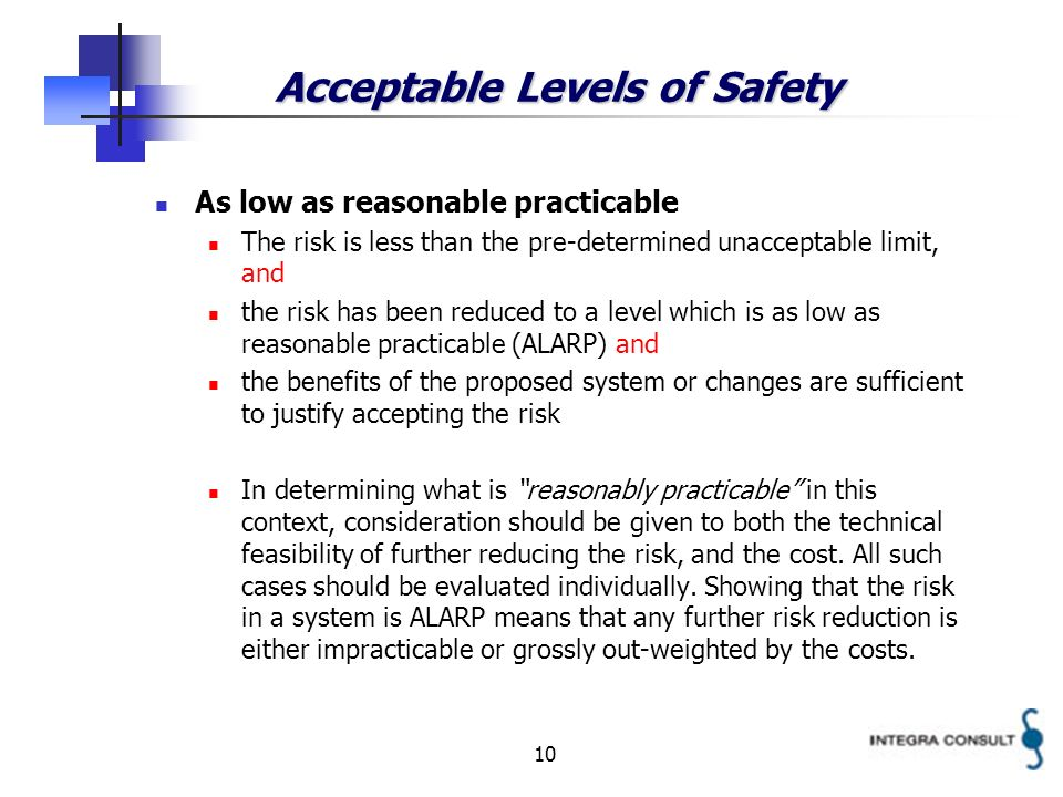 10 Acceptable Levels of Safety As low as reasonable practicable The risk is less than the pre-determined unacceptable limit, and the risk has been reduced to a level which is as low as reasonable practicable (ALARP) and the benefits of the proposed system or changes are sufficient to justify accepting the risk In determining what is reasonably practicable in this context, consideration should be given to both the technical feasibility of further reducing the risk, and the cost.