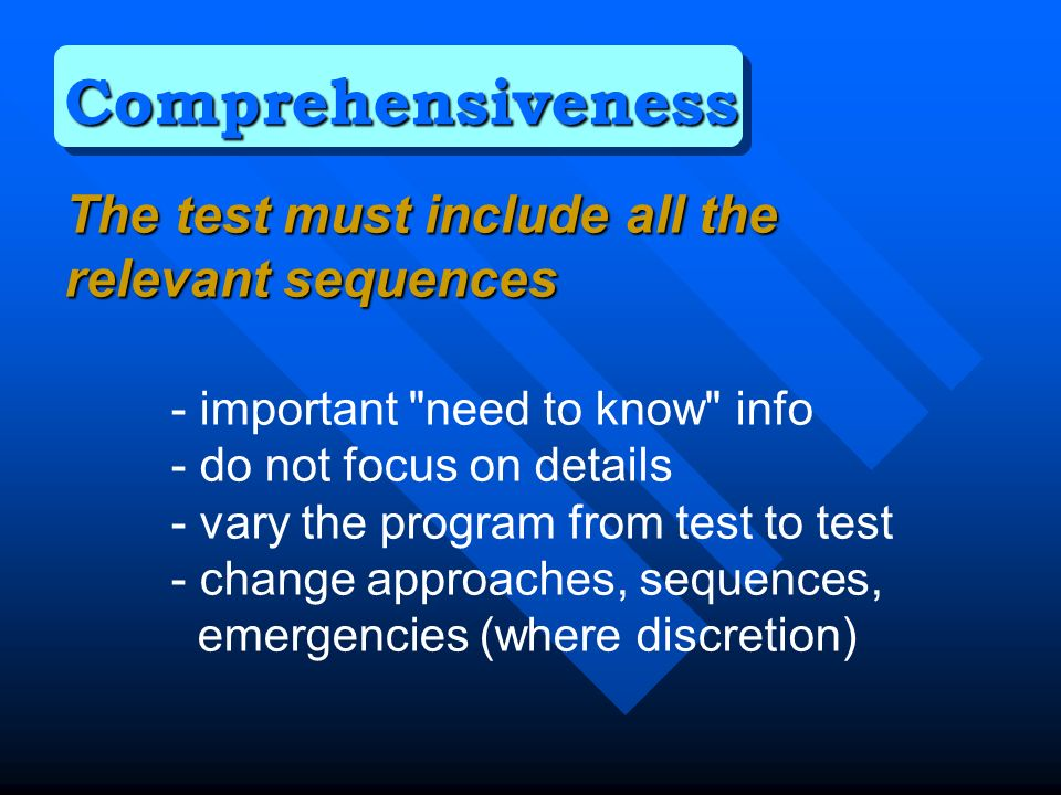 The test must include all the relevant sequences - important need to know info - do not focus on details - vary the program from test to test - change approaches, sequences, emergencies (where discretion) Comprehensiveness