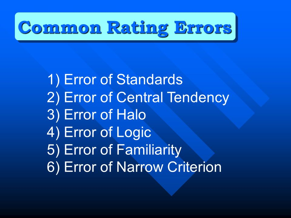 1) Error of Standards 2) Error of Central Tendency 3) Error of Halo 4) Error of Logic 5) Error of Familiarity 6) Error of Narrow Criterion Common Rating Errors