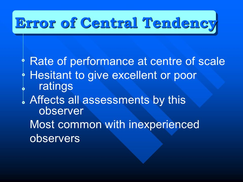 Rate of performance at centre of scale Hesitant to give excellent or poor ratings Affects all assessments by this observer Most common with inexperienced observers Error of Central Tendency
