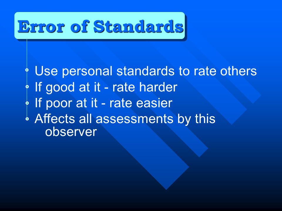 Use personal standards to rate others If good at it - rate harder If poor at it - rate easier Affects all assessments by this observer Error of Standards