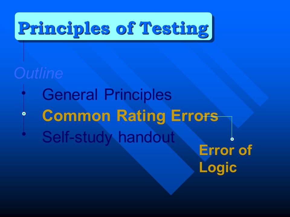 Outline General Principles Common Rating Errors Self-study handout Principles of Testing Error of Logic