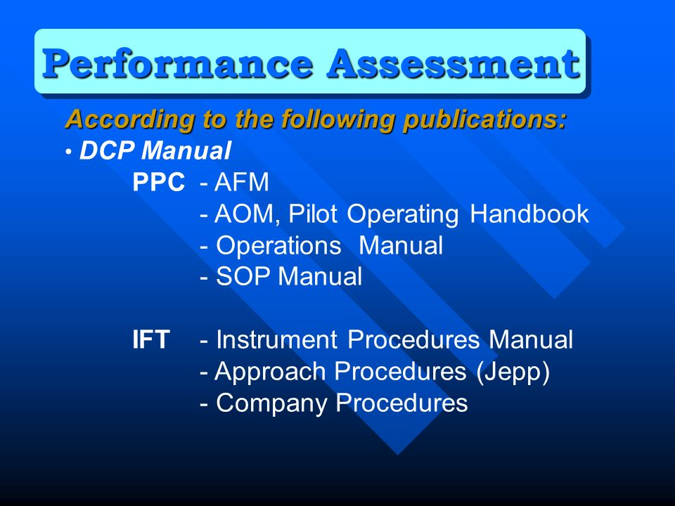 According to the following publications: DCP Manual PPC - AFM - AOM, Pilot Operating Handbook - Operations Manual - SOP Manual IFT - Instrument Procedures Manual - Approach Procedures (Jepp) - Company Procedures Performance Assessment