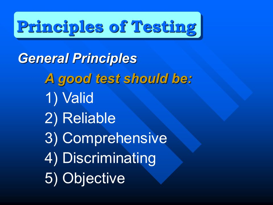 General Principles A good test should be: 1) Valid 2) Reliable 3) Comprehensive 4) Discriminating 5) Objective Principles of Testing
