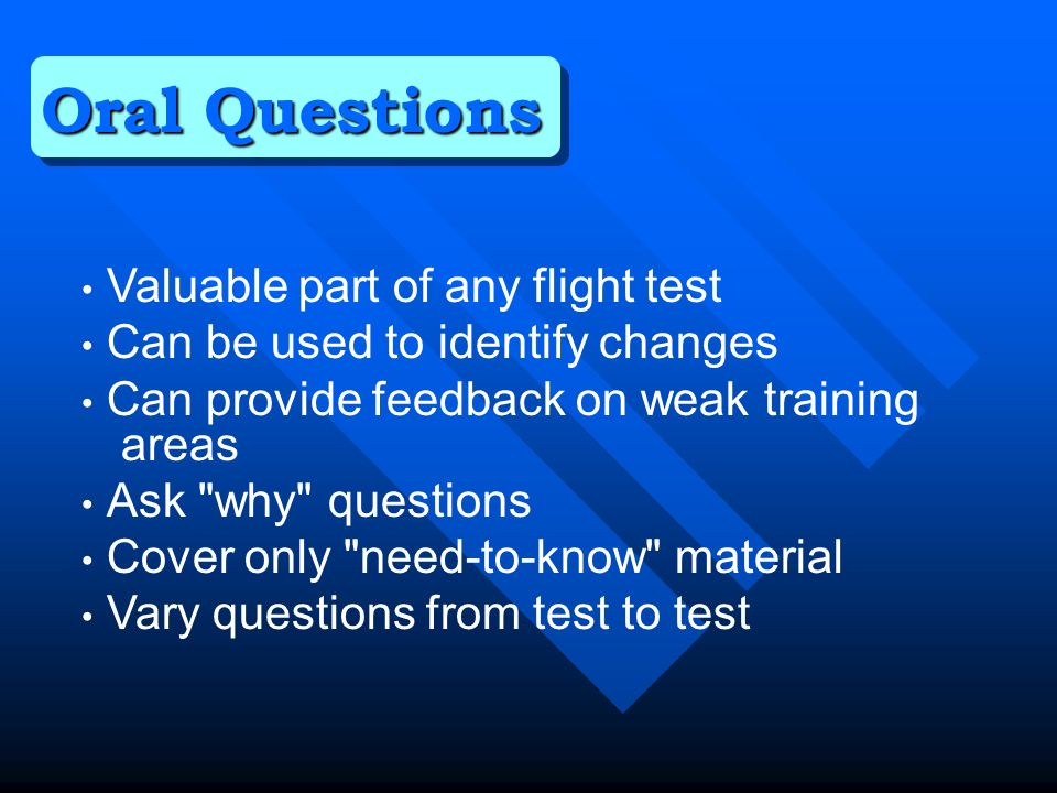 Valuable part of any flight test Can be used to identify changes Can provide feedback on weak training areas Ask why questions Cover only need-to-know material Vary questions from test to test Oral Questions